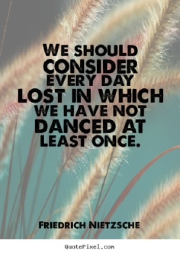 Dance, even Nietzsche said so.